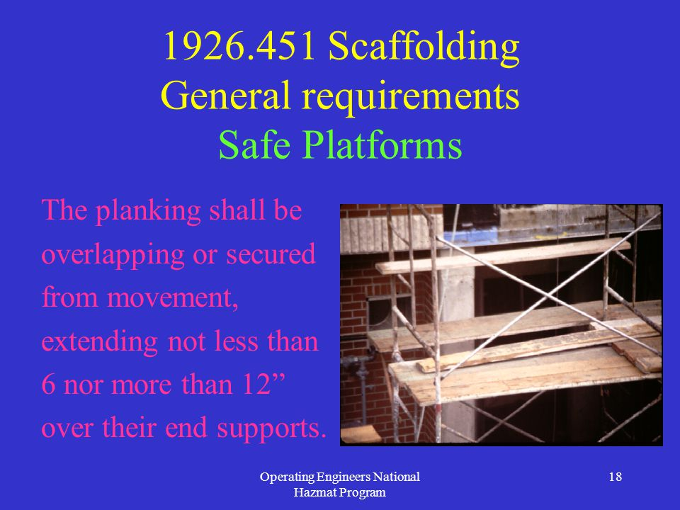 Operating Engineers National Hazmat Program 18 1926.451 Scaffolding General requirements Safe Platforms The planking shall be overlapping or secured from movement, extending not less than 6 nor more than 12 over their end supports.
