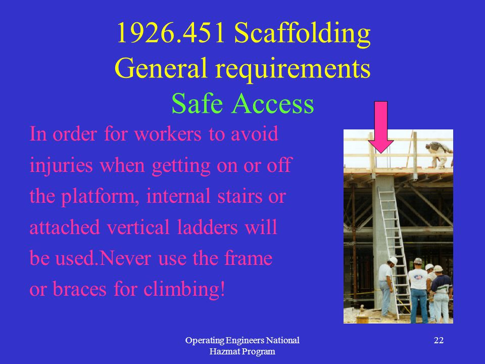 Operating Engineers National Hazmat Program 22 1926.451 Scaffolding General requirements Safe Access In order for workers to avoid injuries when getting on or off the platform, internal stairs or attached vertical ladders will be used.Never use the frame or braces for climbing!