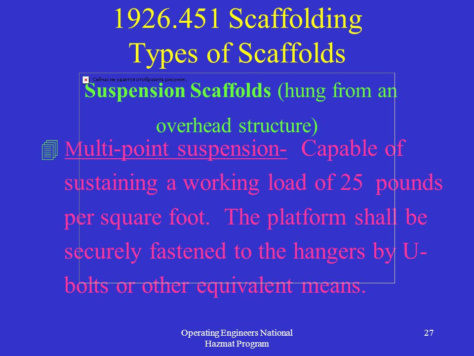 Operating Engineers National Hazmat Program 27 1926.451 Scaffolding Types of Scaffolds Suspension Scaffolds (hung from an overhead structure)  M ulti-point suspension- Capable of sustaining a working load of 25 pounds per square foot.