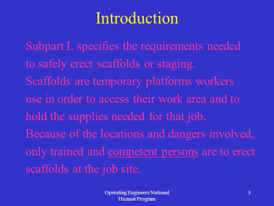 Operating Engineers National Hazmat Program 3 Introduction Subpart L specifies the requirements needed to safely erect scaffolds or staging.