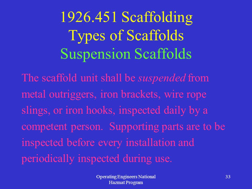 Operating Engineers National Hazmat Program 33 1926.451 Scaffolding Types of Scaffolds Suspension Scaffolds The scaffold unit shall be suspended from metal outriggers, iron brackets, wire rope slings, or iron hooks, inspected daily by a competent person.