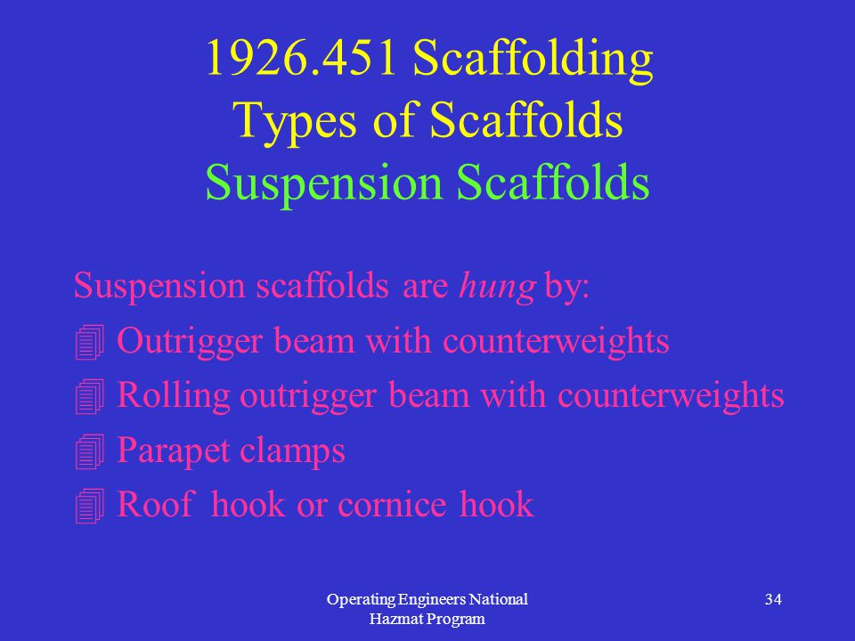Operating Engineers National Hazmat Program 34 1926.451 Scaffolding Types of Scaffolds Suspension Scaffolds Suspension scaffolds are hung by:  Outrigger beam with counterweights  Rolling outrigger beam with counterweights  Parapet clamps  Roof hook or cornice hook
