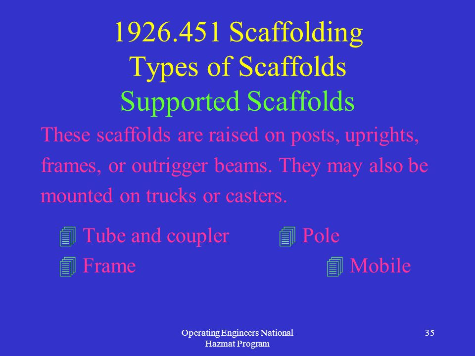 Operating Engineers National Hazmat Program 35 1926.451 Scaffolding Types of Scaffolds Supported Scaffolds These scaffolds are raised on posts, uprights, frames, or outrigger beams.