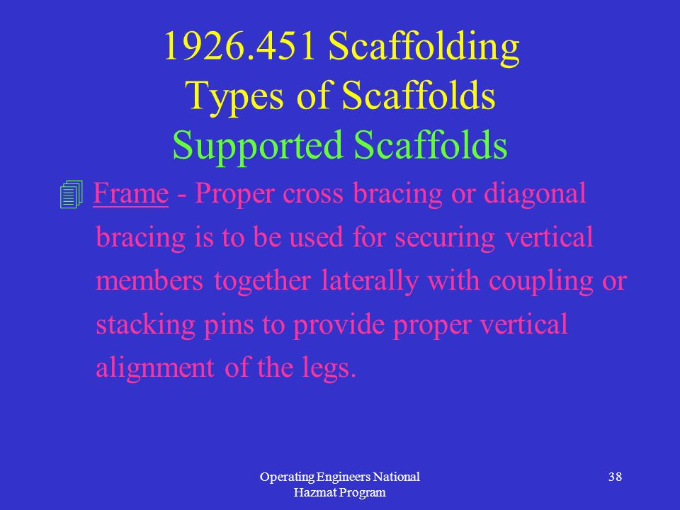 Operating Engineers National Hazmat Program 38 1926.451 Scaffolding Types of Scaffolds Supported Scaffolds  Frame - Proper cross bracing or diagonal bracing is to be used for securing vertical members together laterally with coupling or stacking pins to provide proper vertical alignment of the legs.