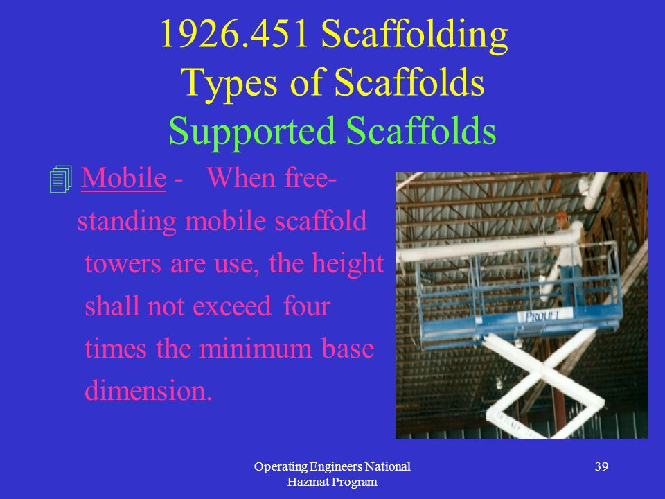 Operating Engineers National Hazmat Program 39 1926.451 Scaffolding Types of Scaffolds Supported Scaffolds  Mobile - When free- standing mobile scaffold towers are use, the height shall not exceed four times the minimum base dimension.