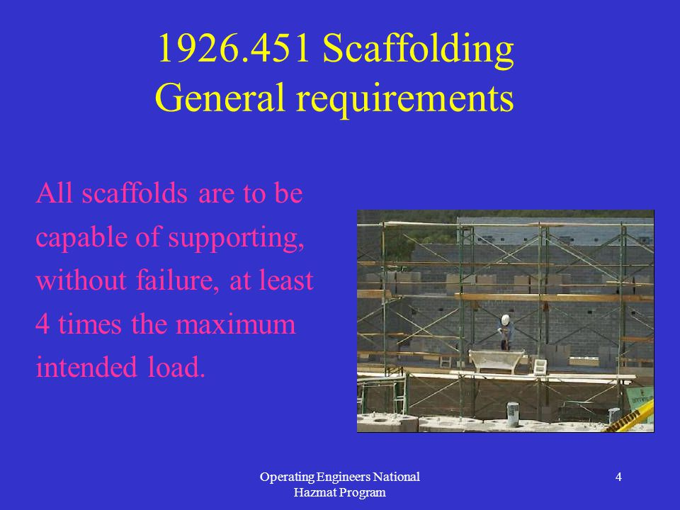 Operating Engineers National Hazmat Program 4 1926.451 Scaffolding General requirements All scaffolds are to be capable of supporting, without failure, at least 4 times the maximum intended load.