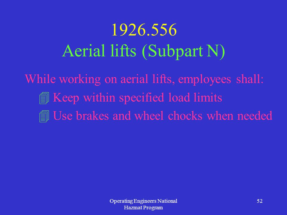 Operating Engineers National Hazmat Program 52 1926.556 Aerial lifts (Subpart N) While working on aerial lifts, employees shall:  Keep within specified load limits  Use brakes and wheel chocks when needed