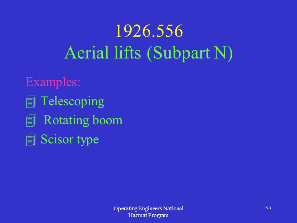Operating Engineers National Hazmat Program 53 1926.556 Aerial lifts (Subpart N) Examples:  Telescoping  Rotating boom  Scisor type