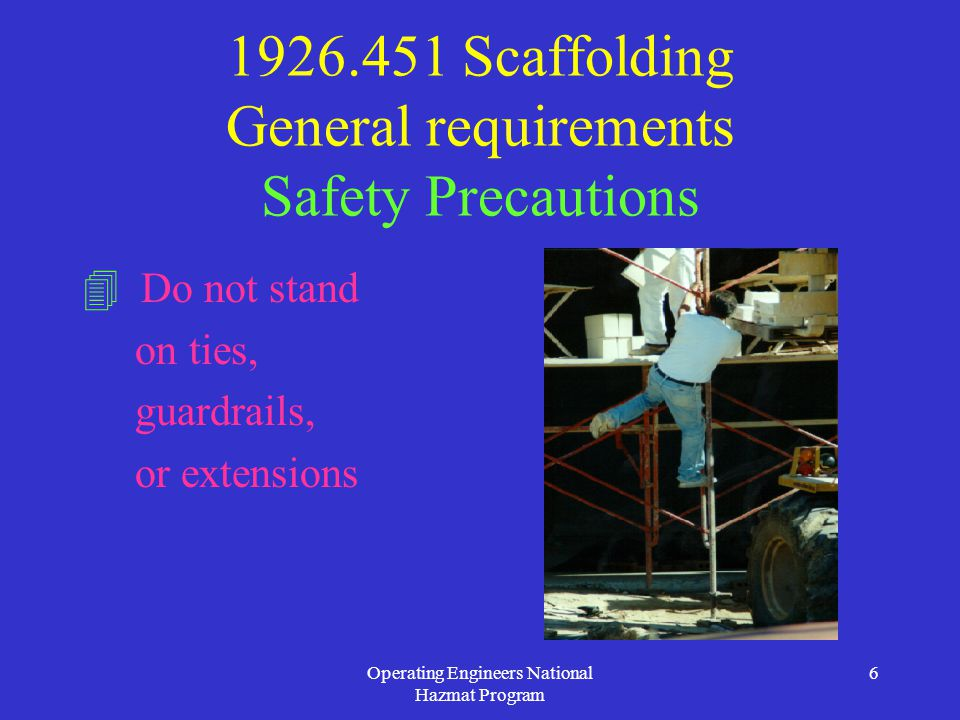 Operating Engineers National Hazmat Program 6 1926.451 Scaffolding General requirements Safety Precautions  Do not stand on ties, guardrails, or extensions
