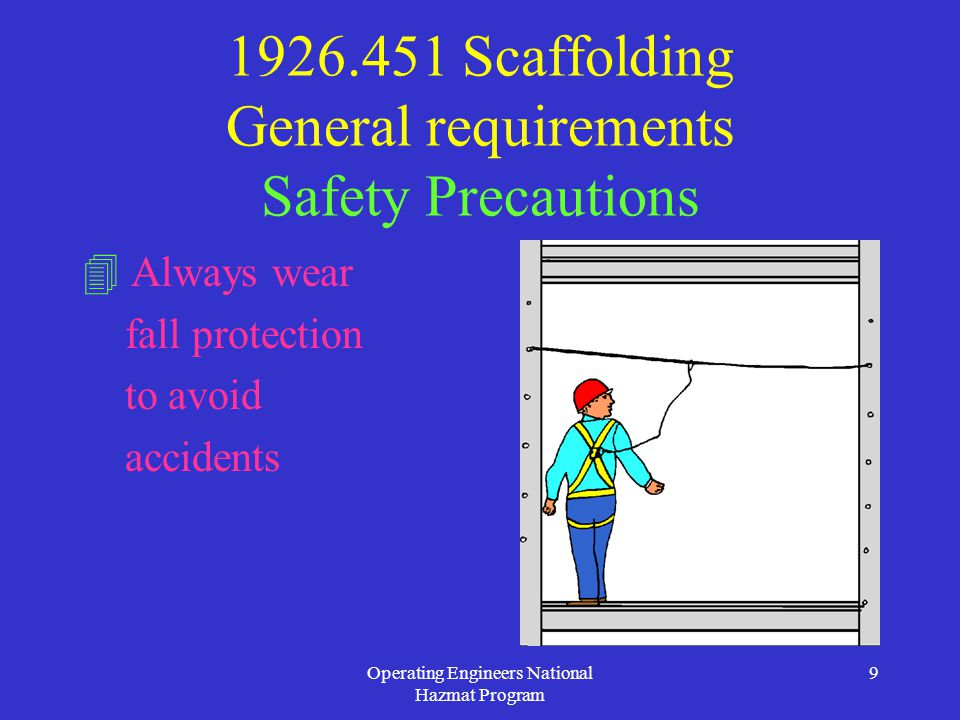 Operating Engineers National Hazmat Program 9 1926.451 Scaffolding General requirements Safety Precautions  Always wear fall protection to avoid accidents