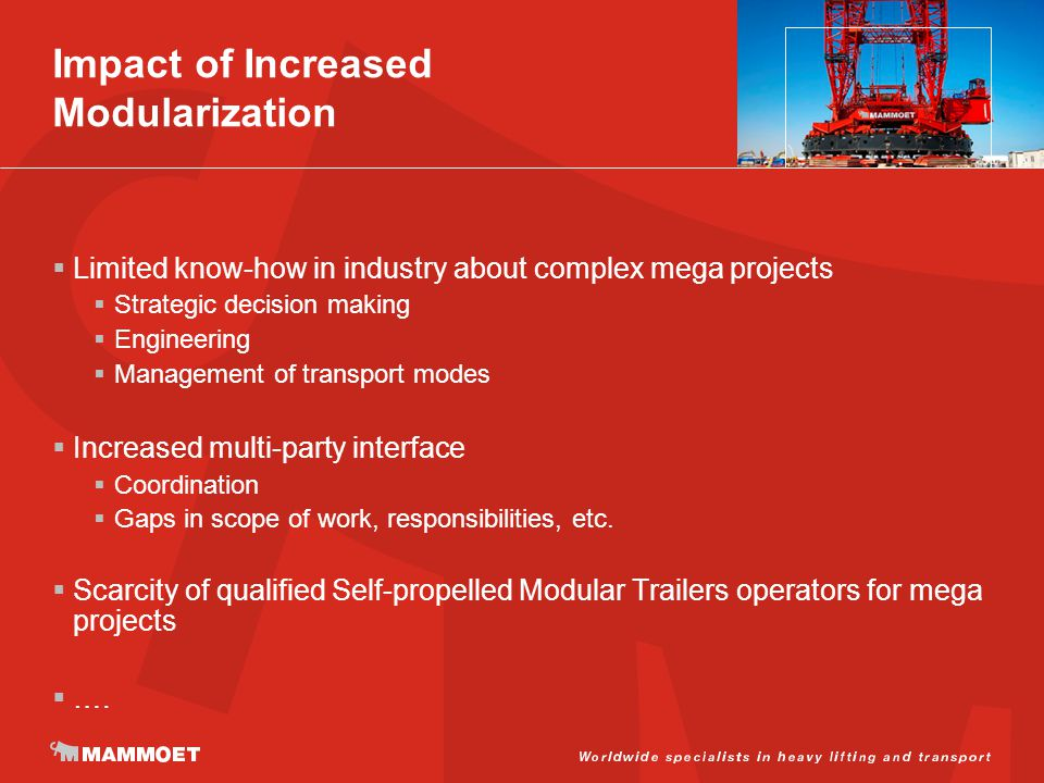 Impact of Increased Modularization  Limited know-how in industry about complex mega projects  Strategic decision making  Engineering  Management of transport modes  Increased multi-party interface  Coordination  Gaps in scope of work, responsibilities, etc.