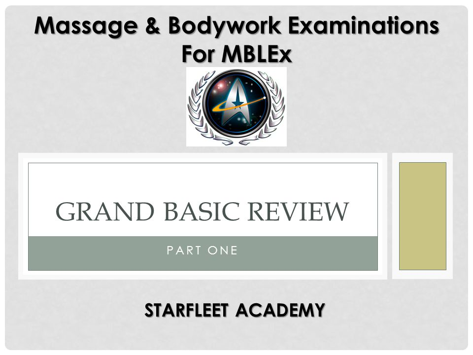 PART ONE GRAND BASIC REVIEW Massage & Bodywork Examinations For MBLEx STARFLEET ACADEMY