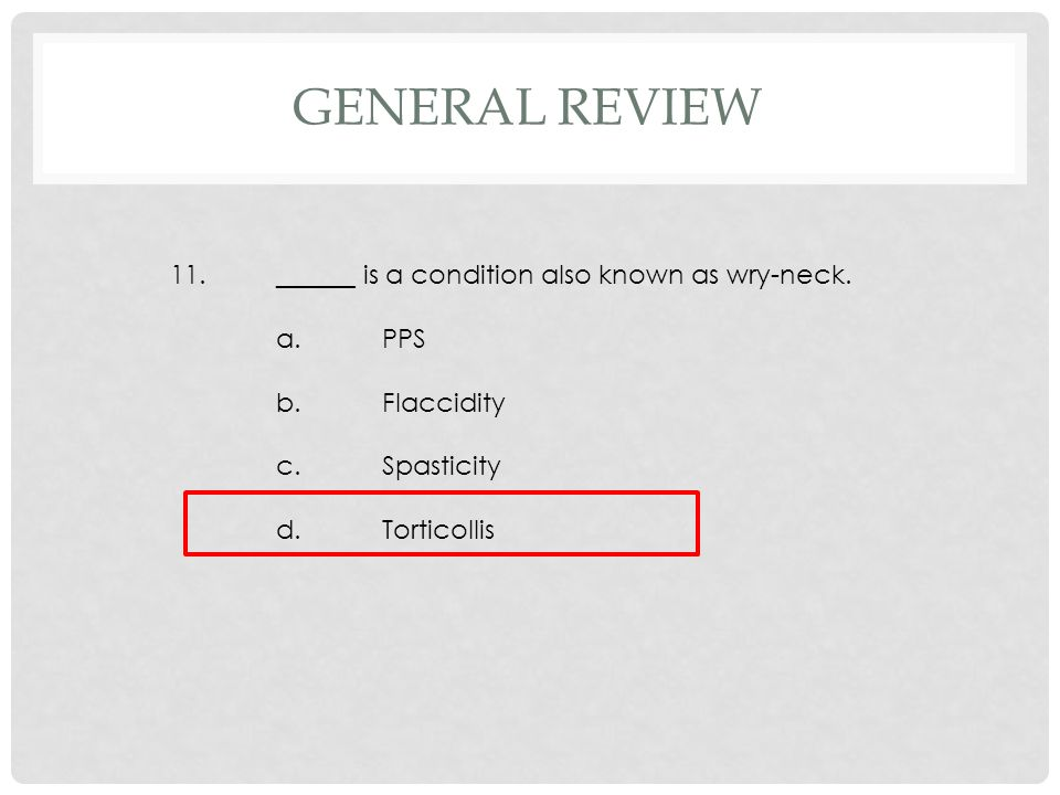11.______ is a condition also known as wry-neck. a.PPS b.Flaccidity c.Spasticity d.Torticollis GENERAL REVIEW