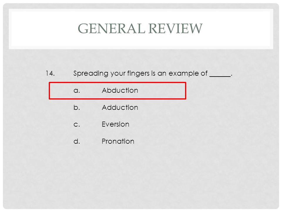 14.Spreading your fingers is an example of ______. a.Abduction b.Adduction c.Eversion d.Pronation GENERAL REVIEW
