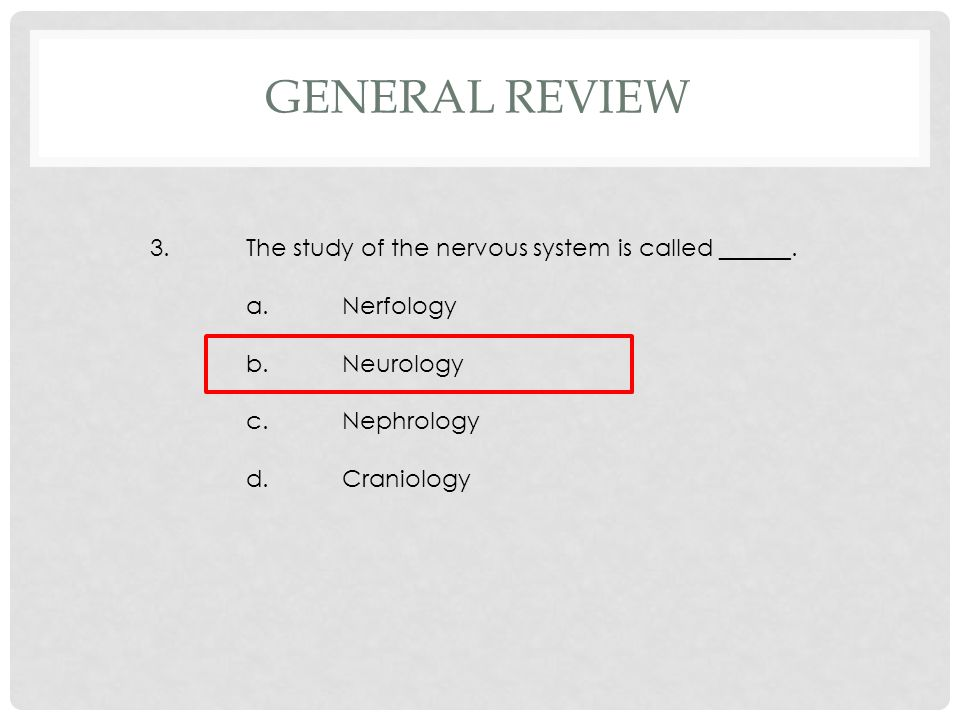 3.The study of the nervous system is called ______. a.Nerfology b.Neurology c.Nephrology d.Craniology GENERAL REVIEW