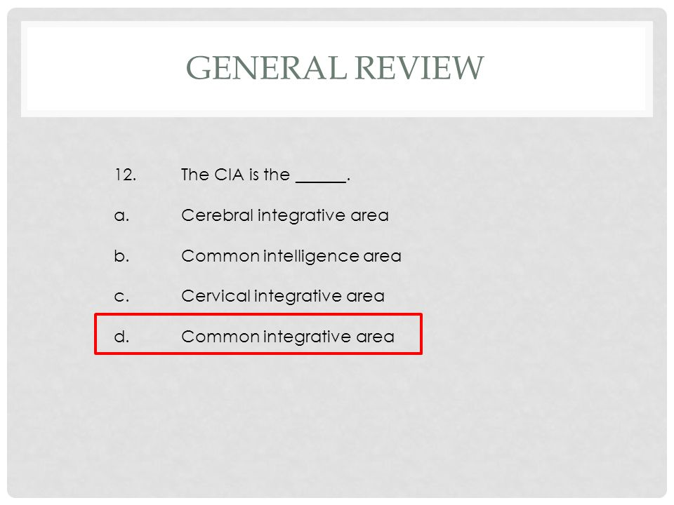 12.The CIA is the ______. a.Cerebral integrative area b.Common intelligence area c.Cervical integrative area d.Common integrative area GENERAL REVIEW