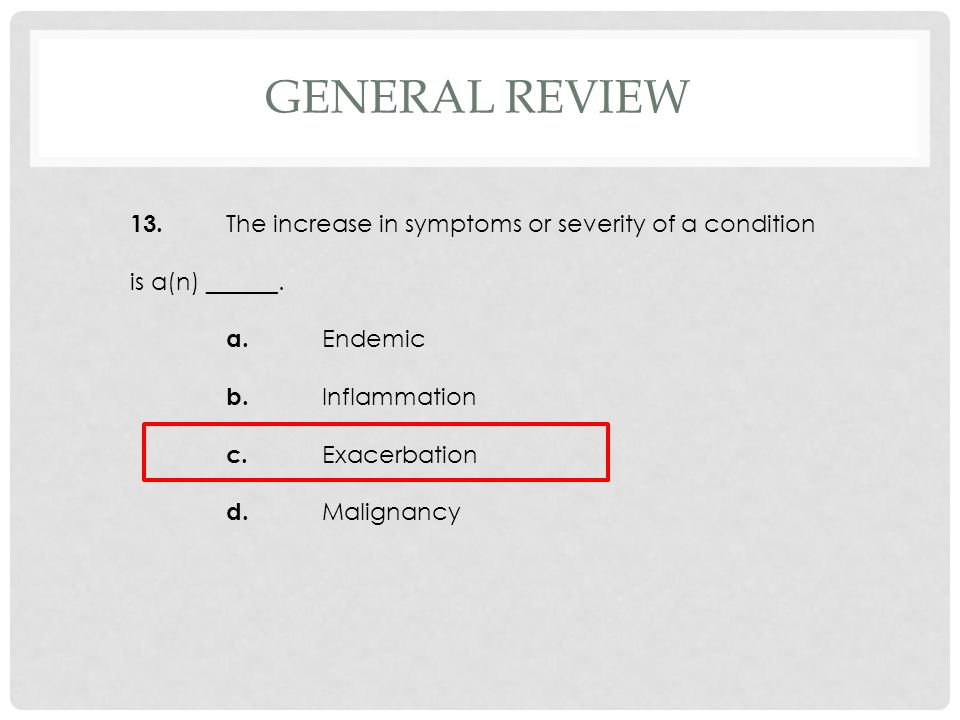 GENERAL REVIEW 13. The increase in symptoms or severity of a condition is a(n) ______. a. Endemic b. Inflammation c. Exacerbation d. Malignancy