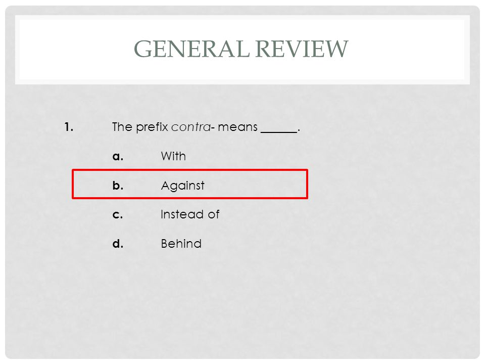 1. The prefix contra- means ______. a. With b. Against c. Instead of d. Behind GENERAL REVIEW