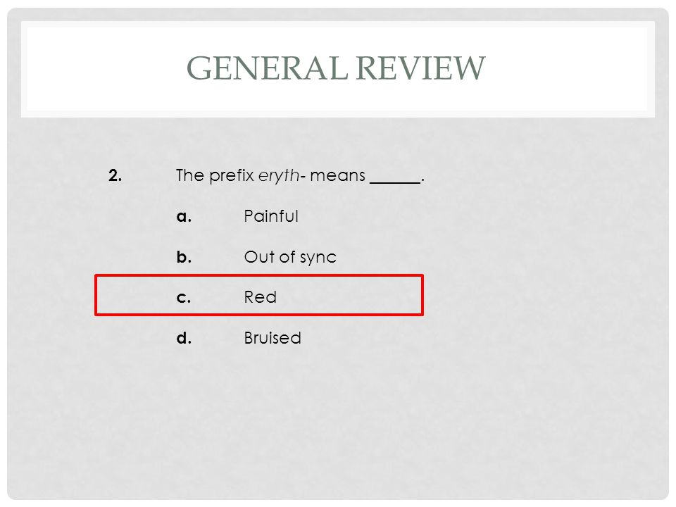 2. The prefix eryth- means ______. a. Painful b. Out of sync c. Red d. Bruised GENERAL REVIEW