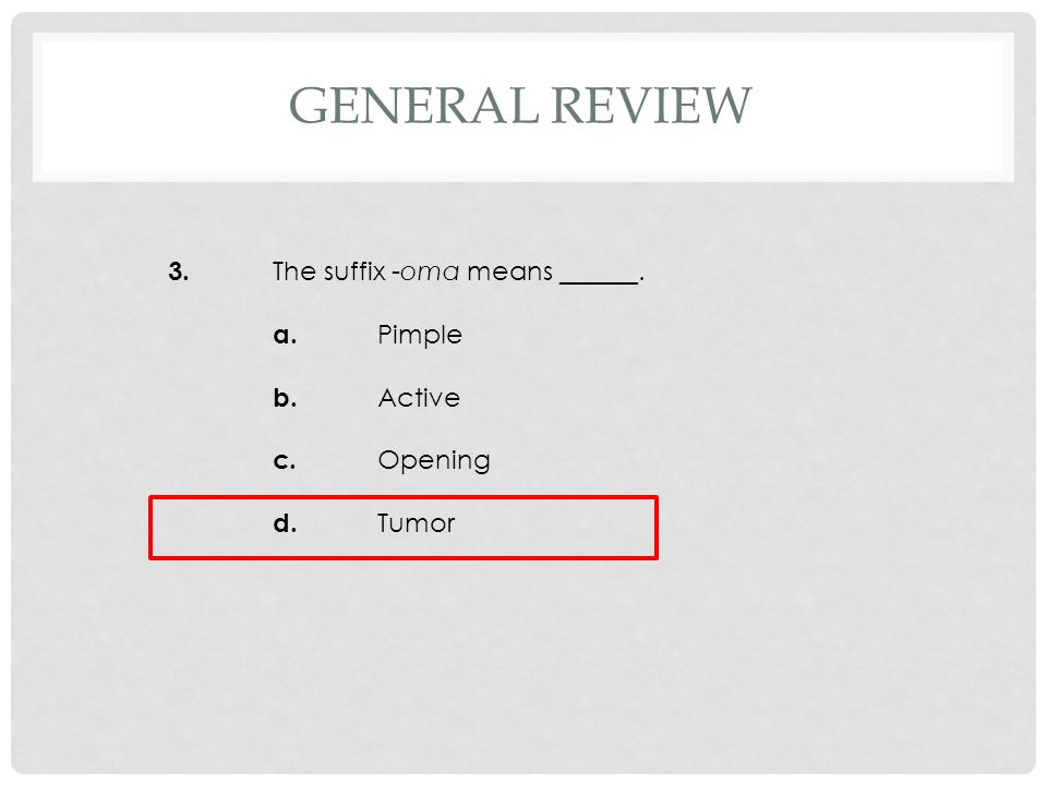 3. The suffix -oma means ______. a. Pimple b. Active c. Opening d. Tumor GENERAL REVIEW