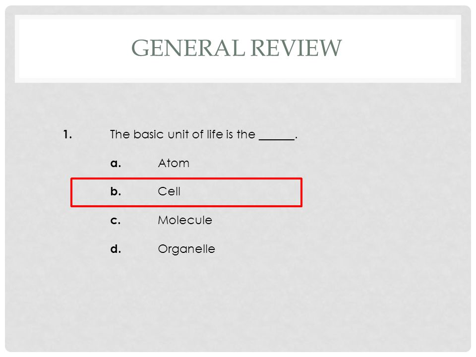 1. The basic unit of life is the ______. a. Atom b. Cell c. Molecule d. Organelle GENERAL REVIEW