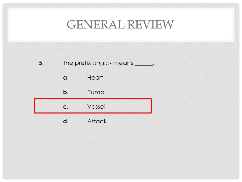 5. The prefix angio- means ______. a. Heart b. Pump c. Vessel d. Attack GENERAL REVIEW