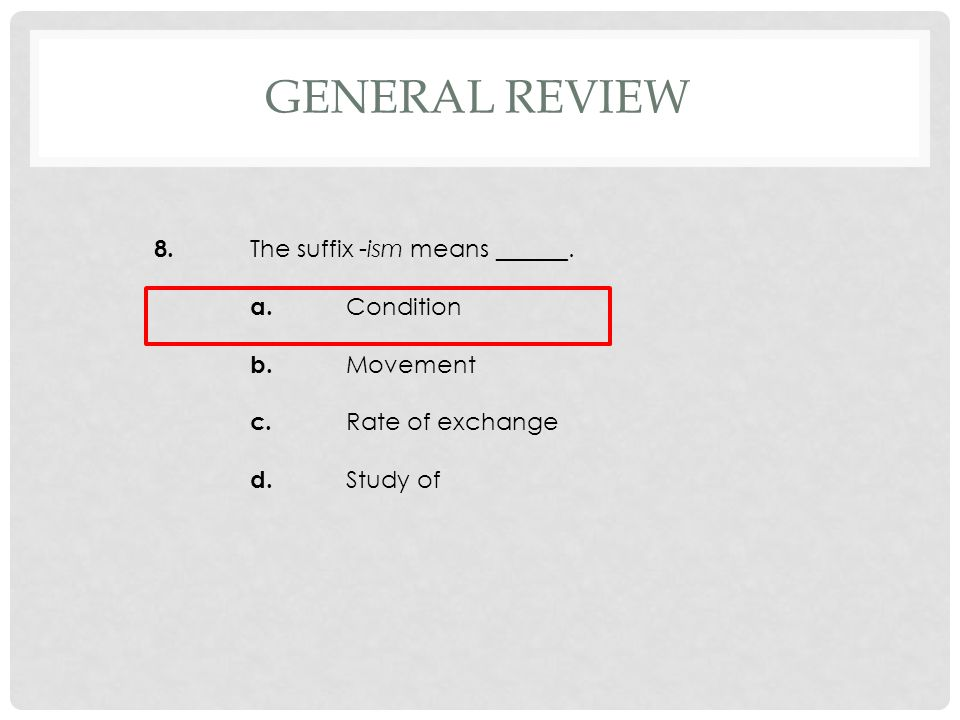8. The suffix -ism means ______. a. Condition b. Movement c. Rate of exchange d. Study of GENERAL REVIEW