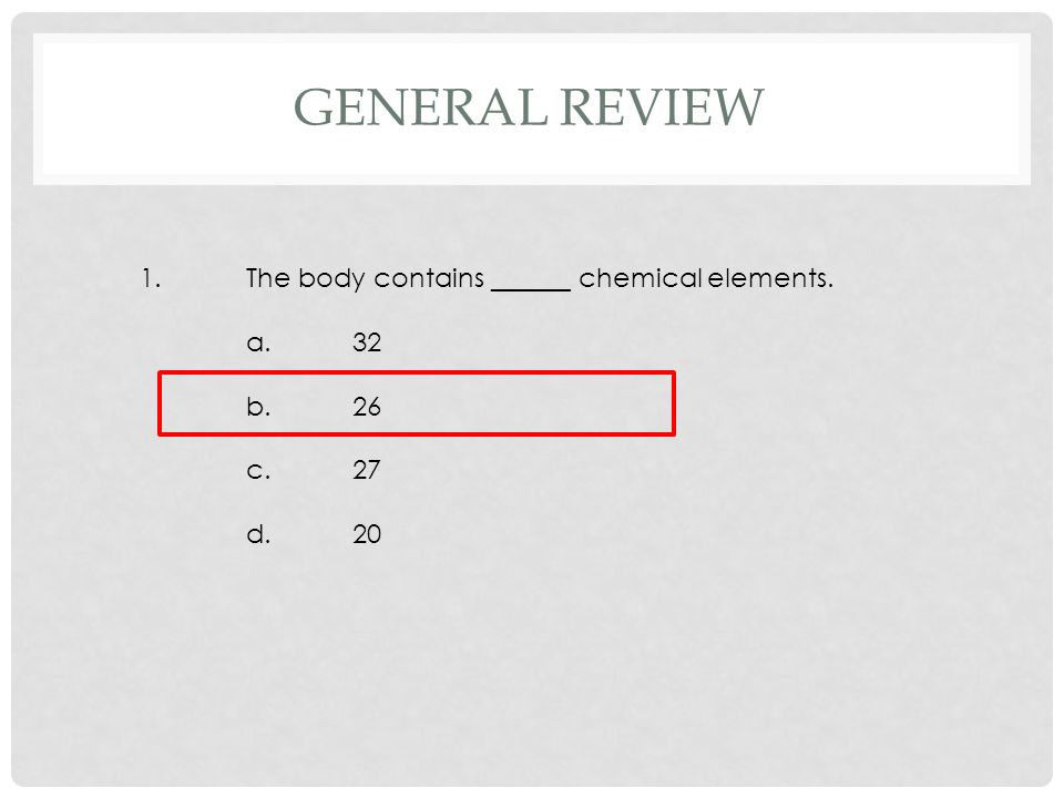 1.The body contains ______ chemical elements. a.32 b.26 c.27 d.20 GENERAL REVIEW