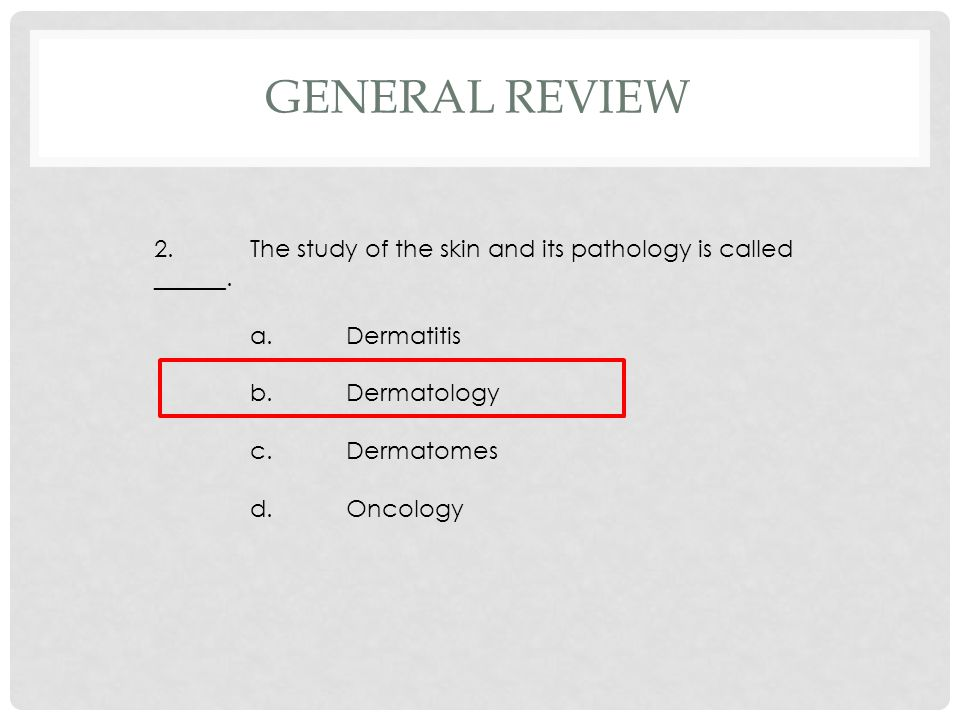 2.The study of the skin and its pathology is called ______. a.Dermatitis b.Dermatology c.Dermatomes d.Oncology GENERAL REVIEW