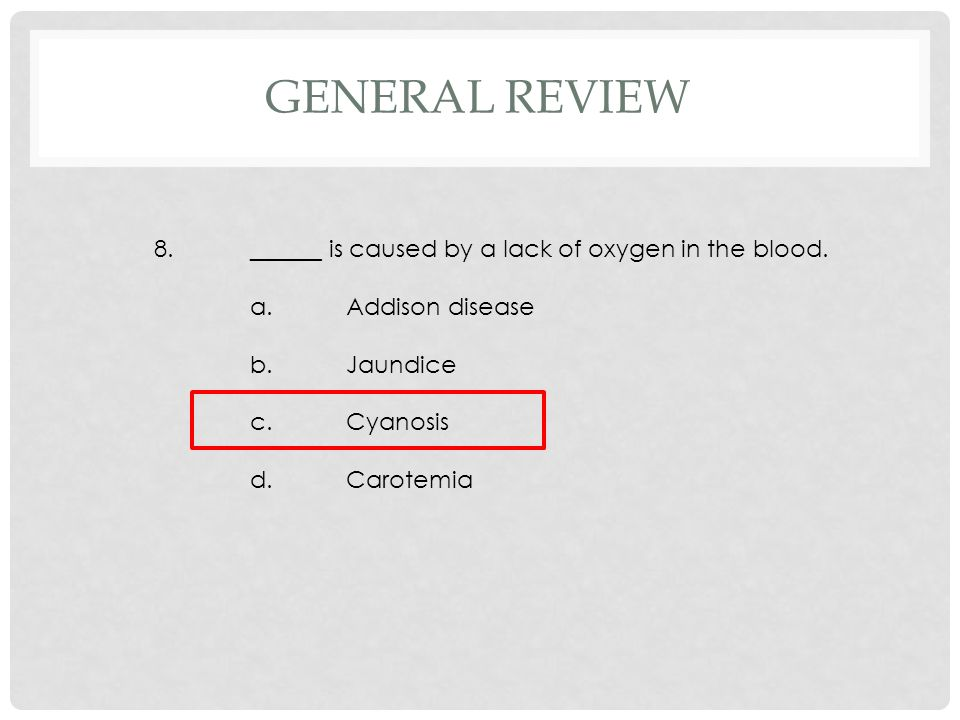 8.______ is caused by a lack of oxygen in the blood. a.Addison disease b.Jaundice c.Cyanosis d.Carotemia GENERAL REVIEW