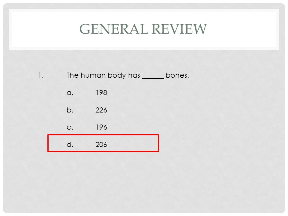 1.The human body has ______ bones. a.198 b.226 c.196 d.206 GENERAL REVIEW