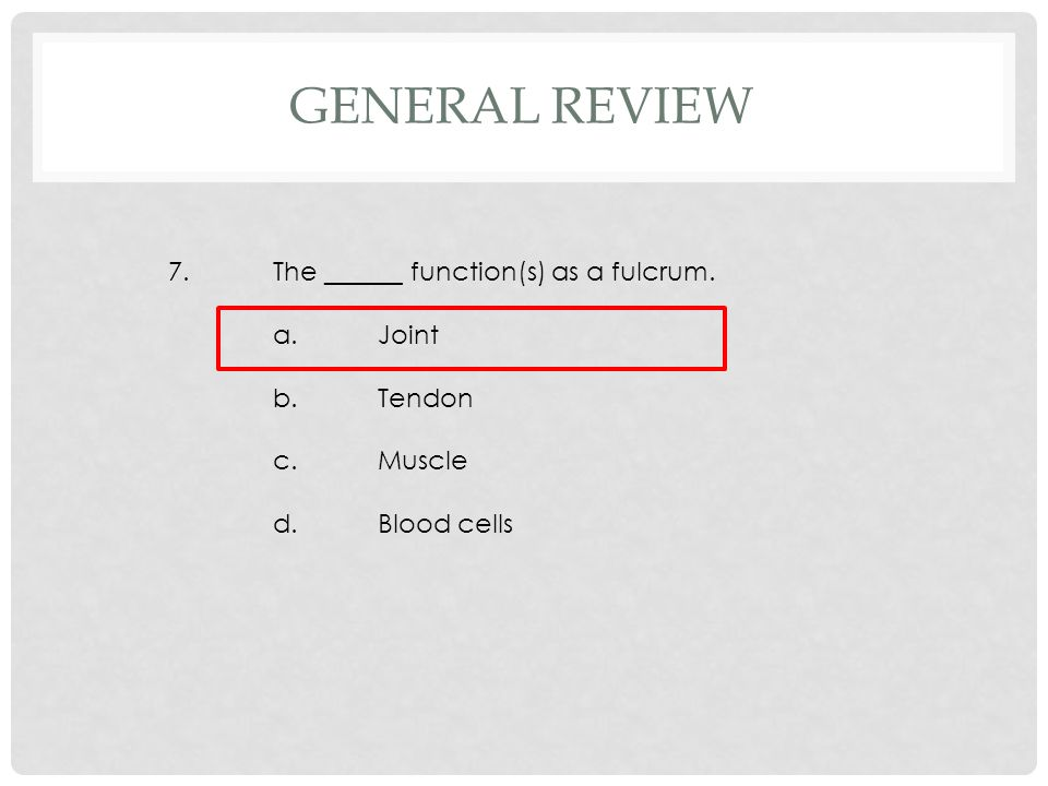 7.The ______ function(s) as a fulcrum. a.Joint b.Tendon c.Muscle d.Blood cells GENERAL REVIEW