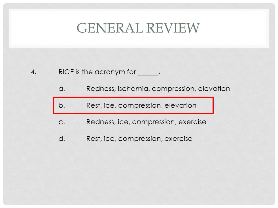 4.RICE is the acronym for ______. a.Redness, ischemia, compression, elevation b.Rest, ice, compression, elevation c.Redness, ice, compression, exercis