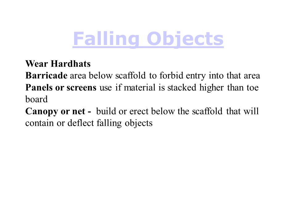 Falling Objects Wear Hardhats Barricade area below scaffold to forbid entry into that area Panels or screens use if material is stacked higher than to