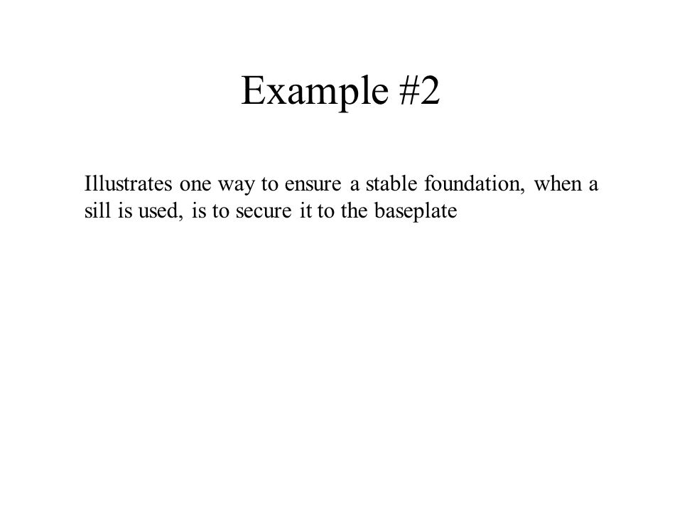 Example #2 Illustrates one way to ensure a stable foundation, when a sill is used, is to secure it to the baseplate