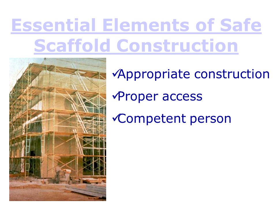 Essential Elements of Safe Scaffold Construction Appropriate construction Proper access Competent person