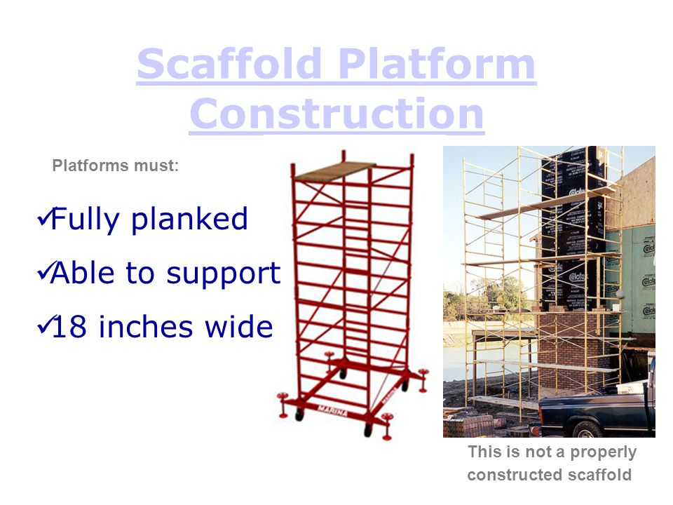Scaffold Platform Construction This is not a properly constructed scaffold Platforms must: Fully planked Able to support 18 inches wide