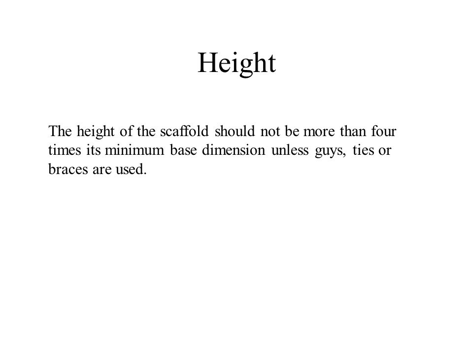 Height The height of the scaffold should not be more than four times its minimum base dimension unless guys, ties or braces are used.