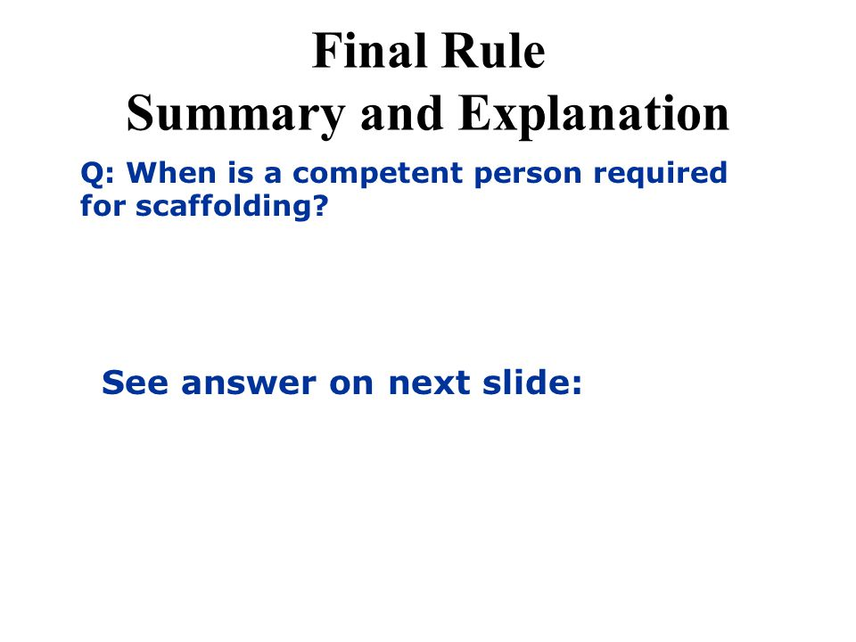 Final Rule Summary and Explanation Q: When is a competent person required for scaffolding? See answer on next slide: