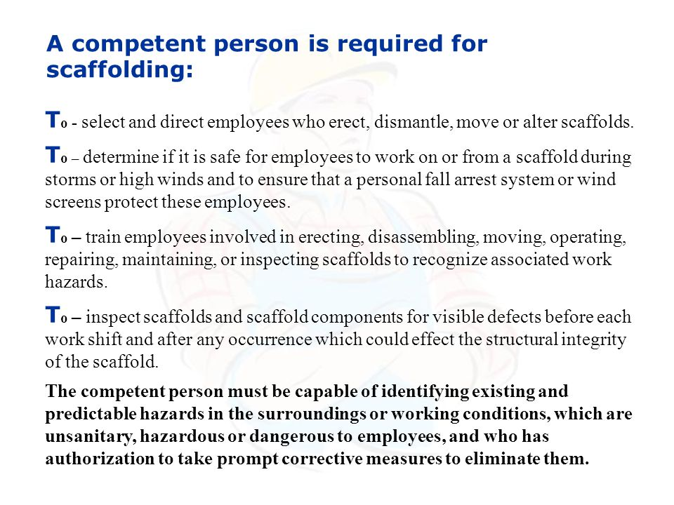 T o - select and direct employees who erect, dismantle, move or alter scaffolds. T o – determine if it is safe for employees to work on or from a scaf