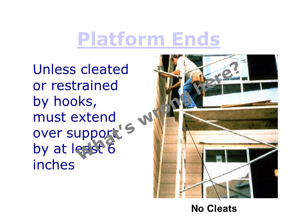 Platform Ends No Cleats Unless cleated or restrained by hooks, must extend over support by at least 6 inches What's wrong here?