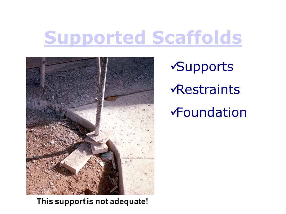Supported Scaffolds This support is not adequate! Supports Restraints Foundation
