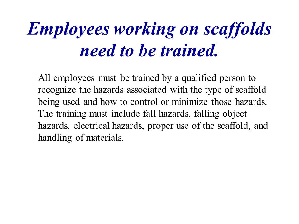 Employees working on scaffolds need to be trained. All employees must be trained by a qualified person to recognize the hazards associated with the ty