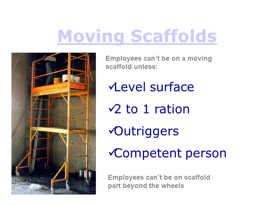 Moving Scaffolds Level surface 2 to 1 ration Outriggers Competent person Employees can't be on a moving scaffold unless: Employees can't be on scaffol