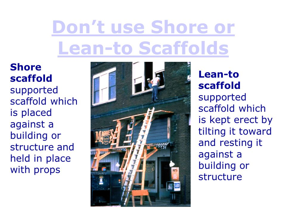 Don't use Shore or Lean-to Scaffolds Shore scaffold supported scaffold which is placed against a building or structure and held in place with props Le