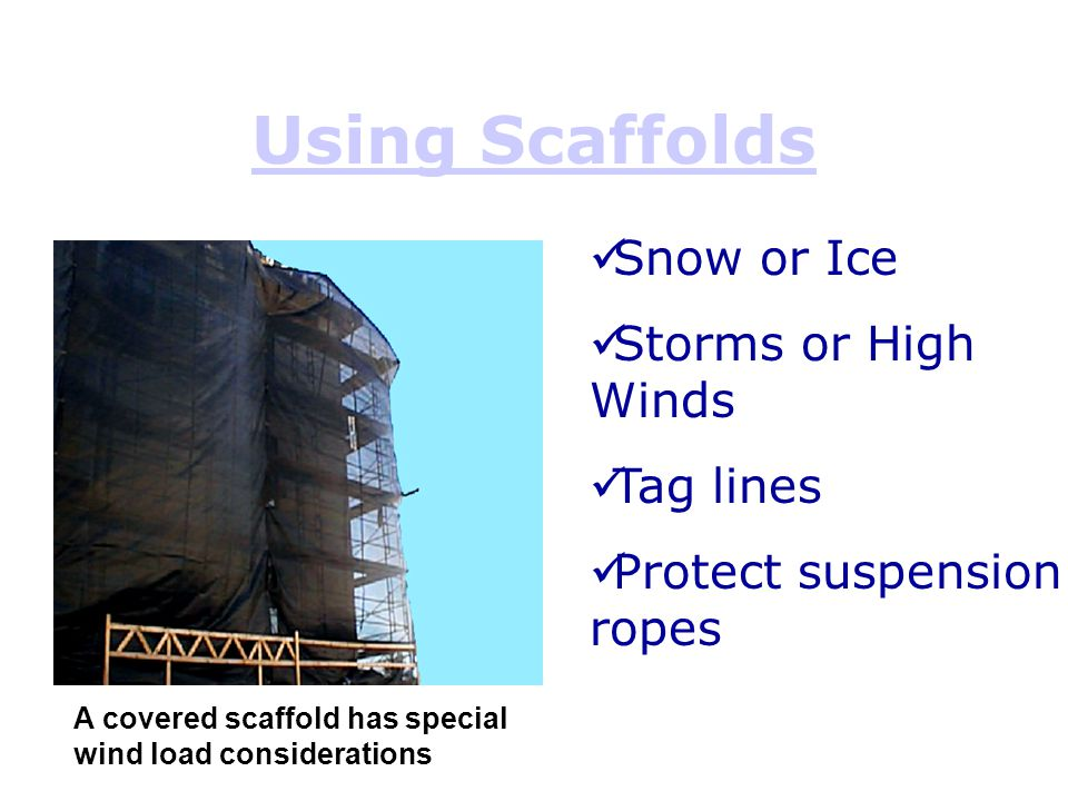 Using Scaffolds A covered scaffold has special wind load considerations Snow or Ice Storms or High Winds Tag lines Protect suspension ropes