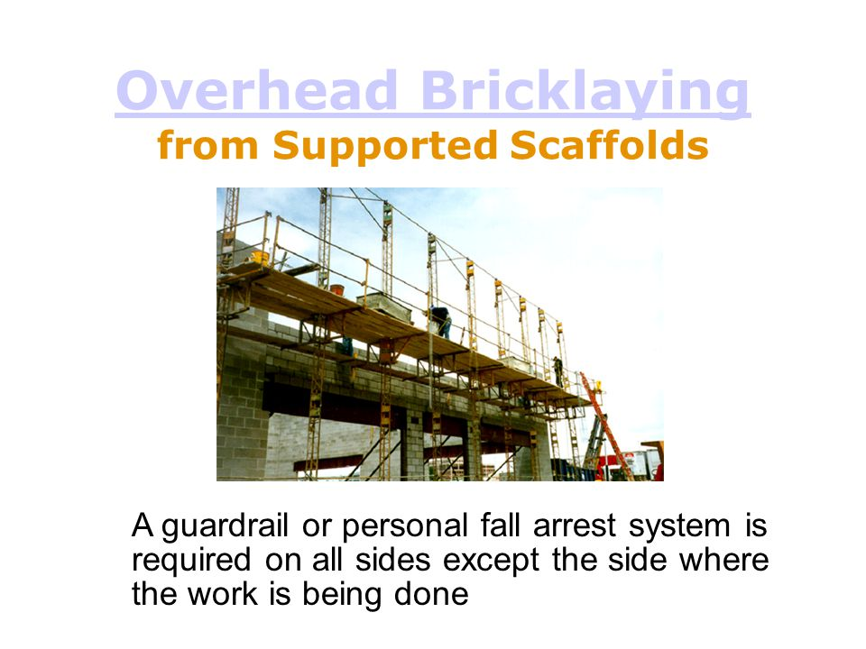 Overhead Bricklaying Overhead Bricklaying from Supported Scaffolds A guardrail or personal fall arrest system is required on all sides except the side