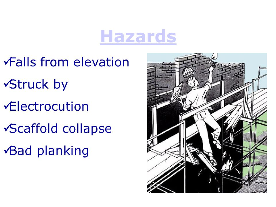 Hazards Falls from elevation Struck by Electrocution Scaffold collapse Bad planking