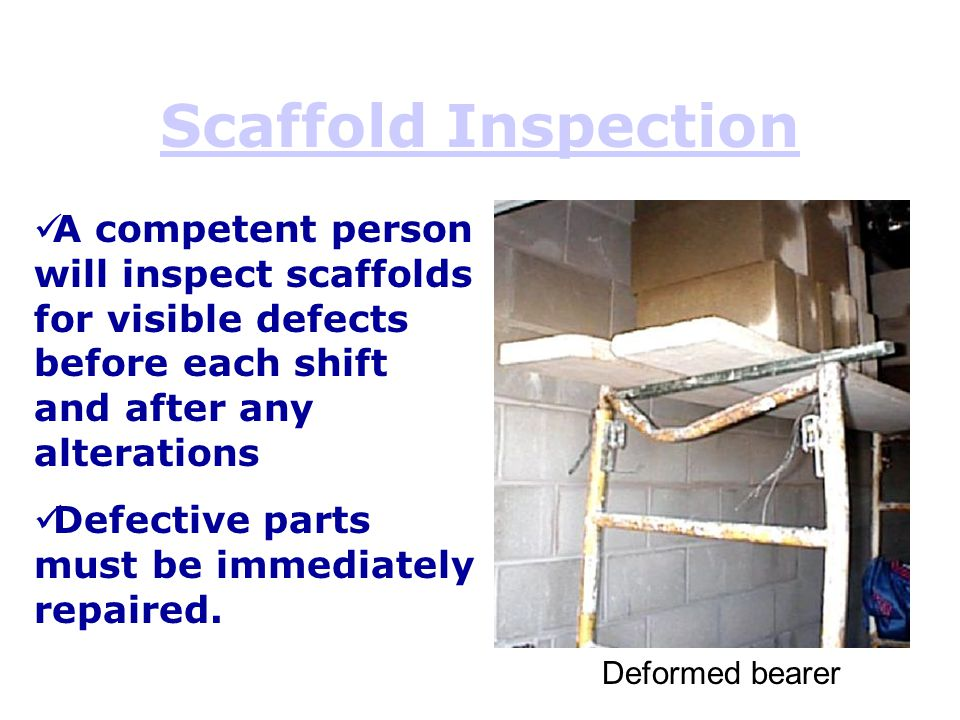 Scaffold Inspection Deformed bearer A competent person will inspect scaffolds for visible defects before each shift and after any alterations Defectiv