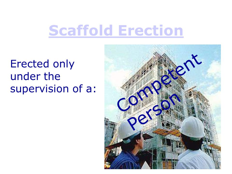 Scaffold Erection Competent Person Erected only under the supervision of a: